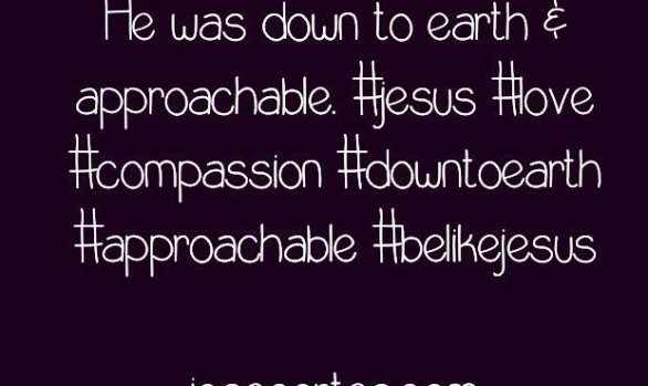 People Loved Jesus Because He was Down to Earth...