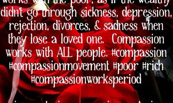 I was once told that Compassion only works with the poor...